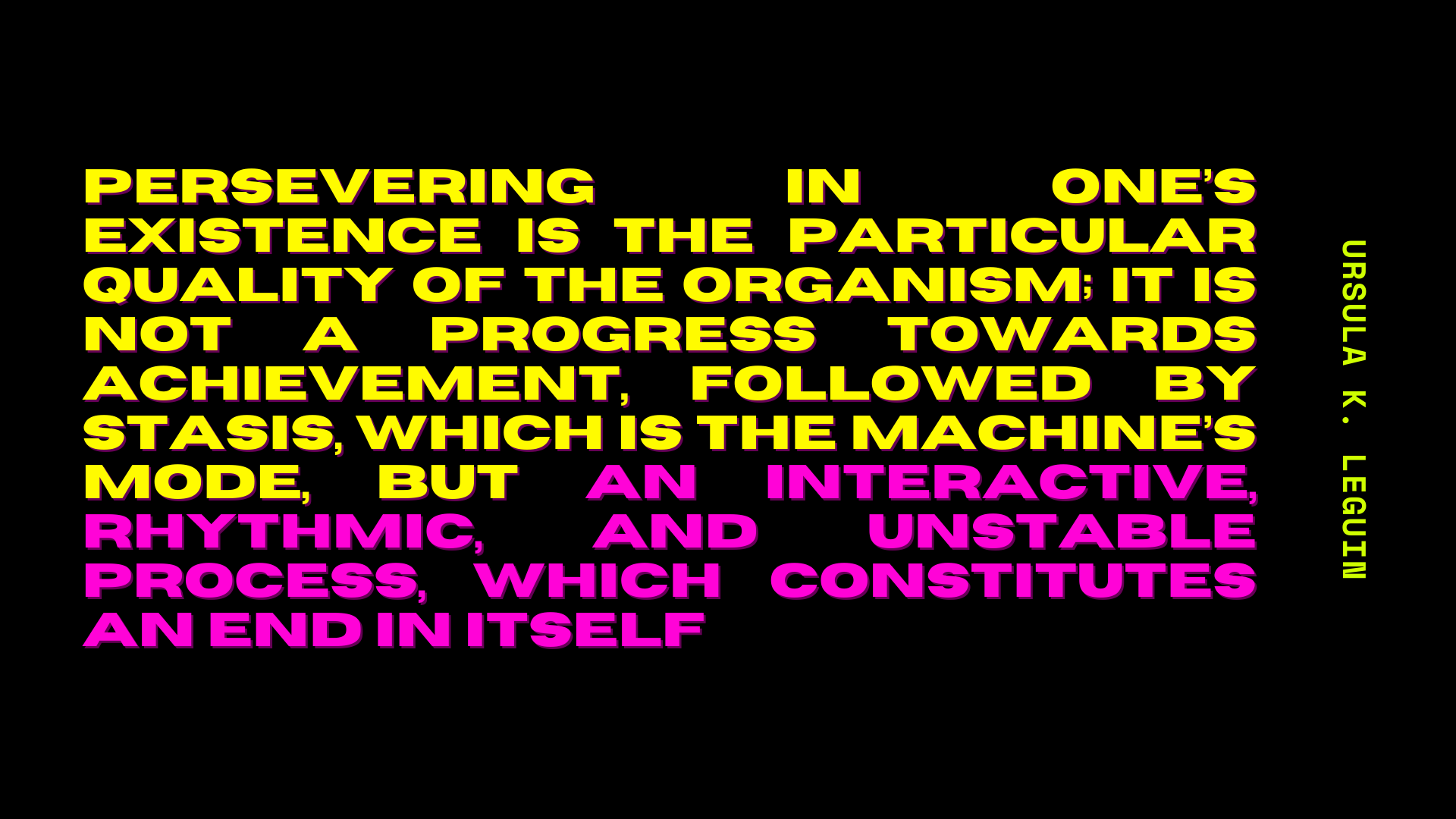 slide with Ursula K. Le Guin quote, reading: Persevering in one's existence is the particular quality of the organism; it is not a progress towards achievement, followed by stasis, which is the machine's mode, but an interactive, rhythmic, and unstable process, which constitutes an end in itself